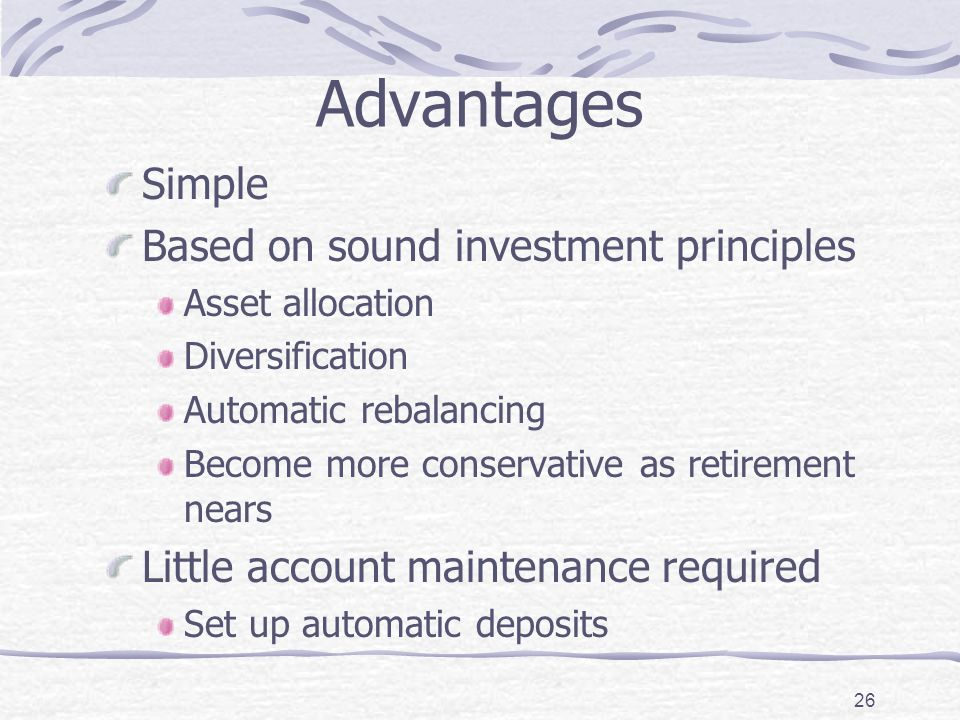 26 Advantages Simple Based on sound investment principles Asset allocation Diversification Automatic rebalancing Become more conservative as retirement nears Little account maintenance required Set up automatic deposits