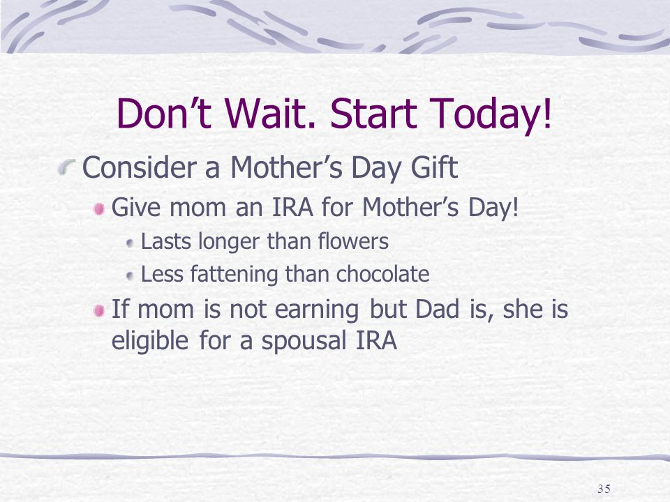 35 Don't Wait. Start Today. Consider a Mother's Day Gift Give mom an IRA for Mother's Day.