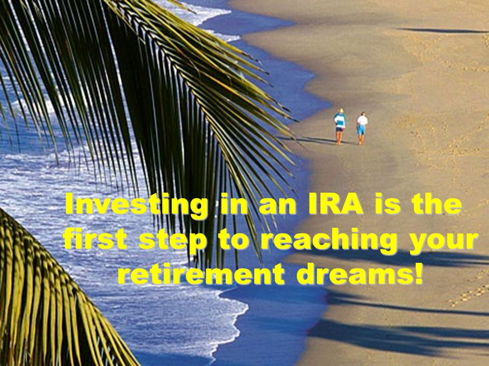 Investing in an IRA is the first step to reaching your retirement dreams!