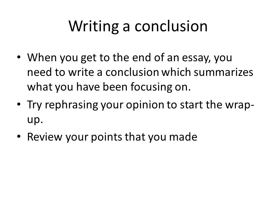 Writing a conclusion When you get to the end of an essay, you need to write a conclusion which summarizes what you have been focusing on.
