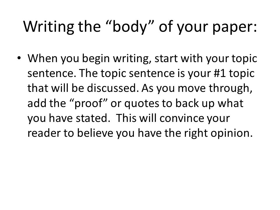 Writing the body of your paper: When you begin writing, start with your topic sentence.