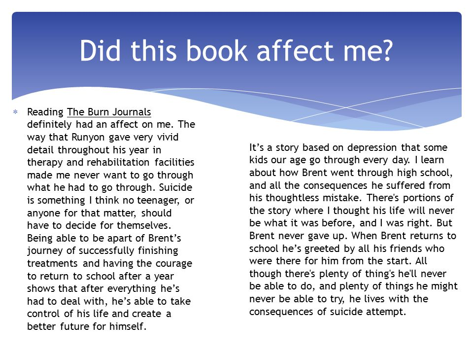  Reading The Burn Journals definitely had an affect on me.