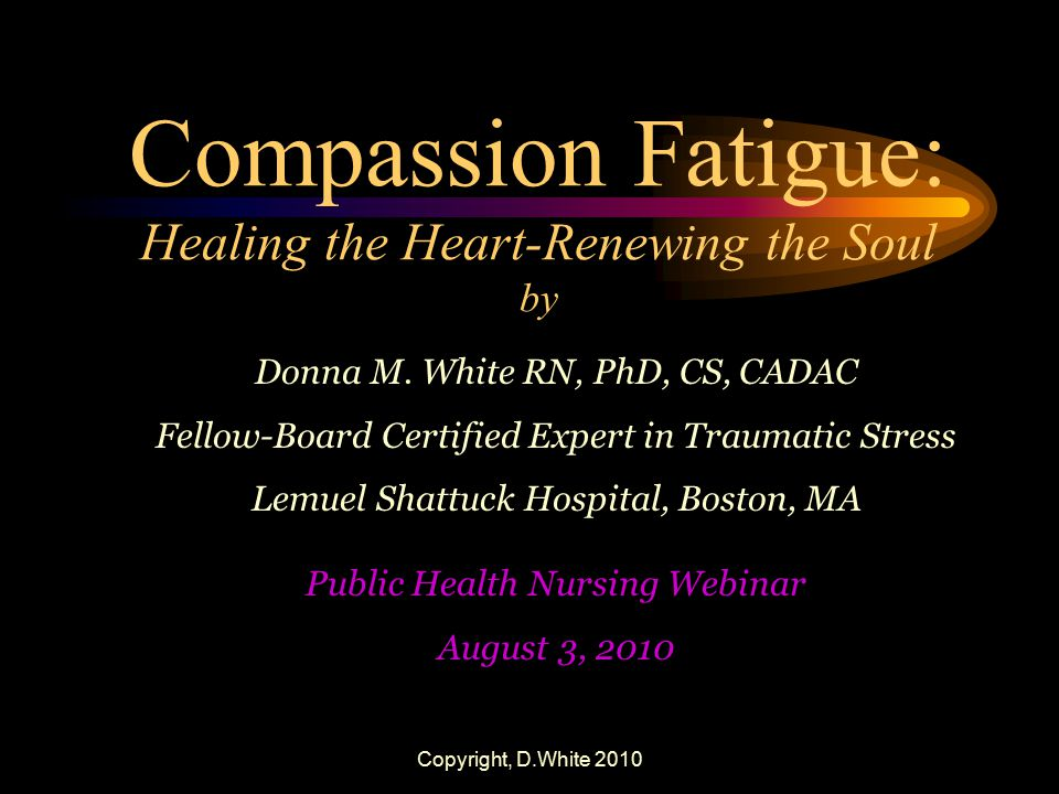 Copyright, D.White 2010 Compassion Fatigue: Healing the Heart-Renewing the Soul by Donna M. White RN, PhD, CS, CADAC Fellow-Board Certified Expert in
