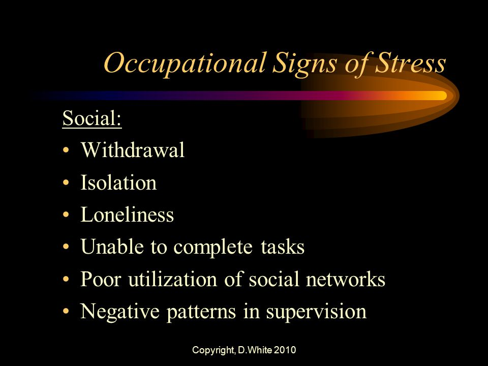 Copyright, D.White 2010 Occupational Signs of Stress Social: Withdrawal Isolation Loneliness Unable to complete tasks Poor utilization of social netwo