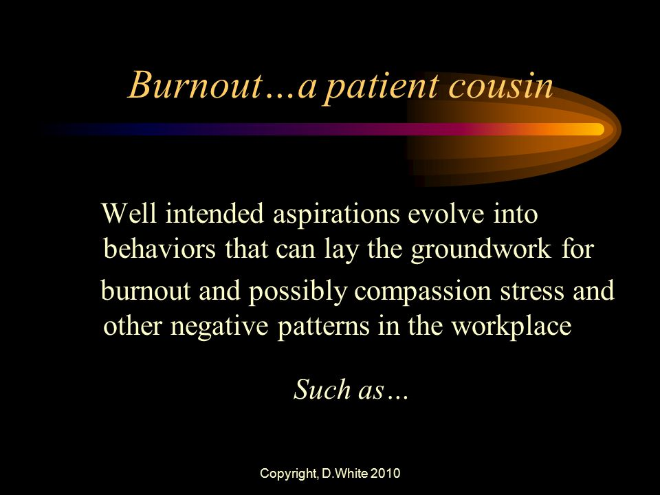 Copyright, D.White 2010 Burnout…a patient cousin Well intended aspirations evolve into behaviors that can lay the groundwork for burnout and possibly