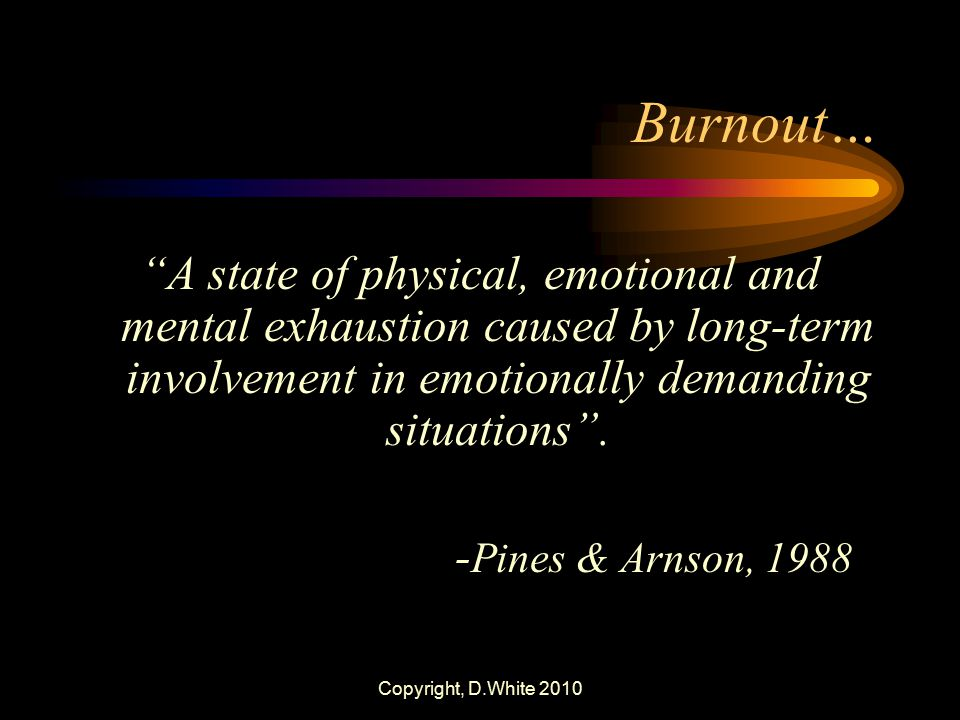 "Copyright, D.White 2010 Burnout… ""A state of physical, emotional and mental exhaustion caused by long-term involvement in emotionally demanding situat"