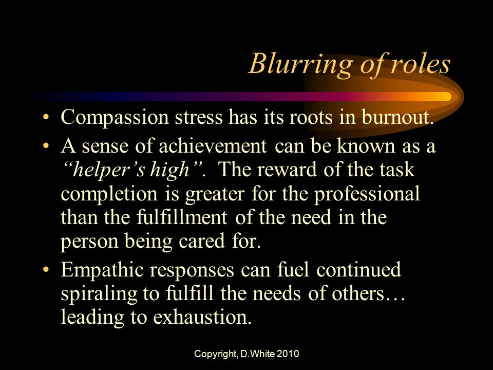 "Copyright, D.White 2010 Blurring of roles Compassion stress has its roots in burnout. A sense of achievement can be known as a ""helper's high"". The re"