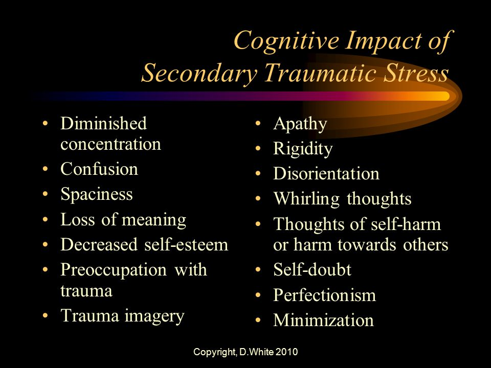 Copyright, D.White 2010 Cognitive Impact of Secondary Traumatic Stress Diminished concentration Confusion Spaciness Loss of meaning Decreased self-est