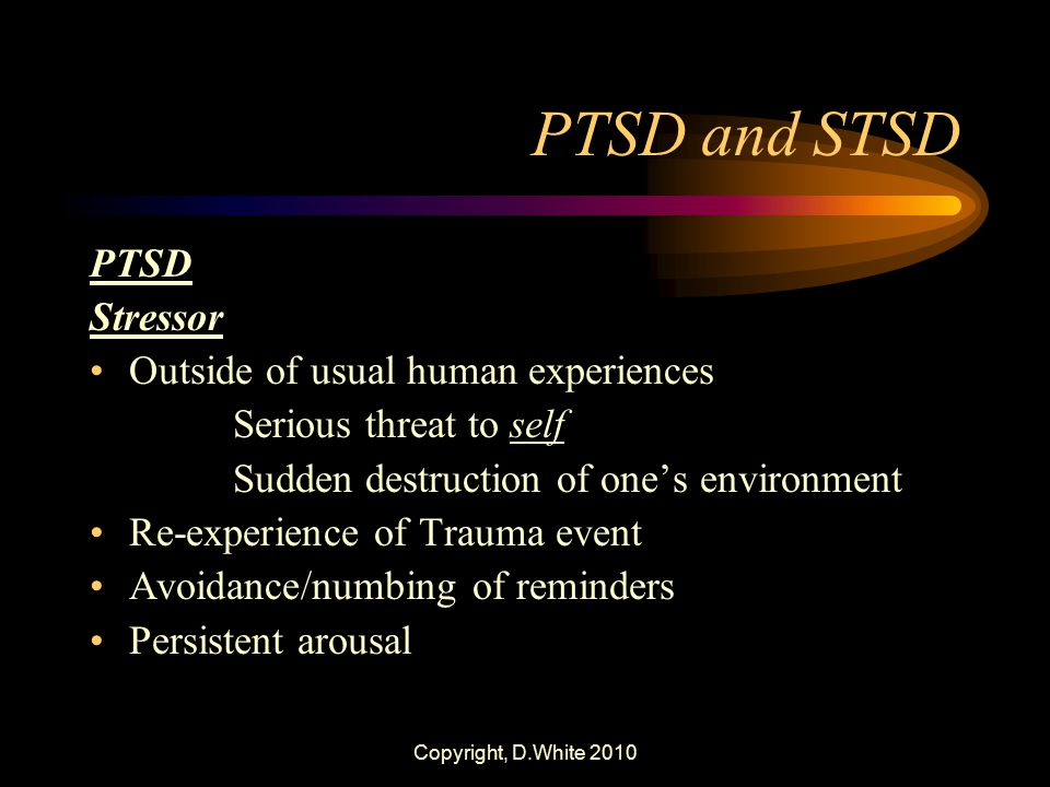 Copyright, D.White 2010 PTSD and STSD PTSD Stressor Outside of usual human experiences Serious threat to self Sudden destruction of one's environment