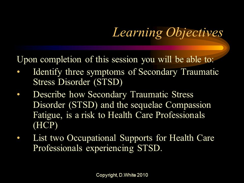 Copyright, D.White 2010 Learning Objectives Upon completion of this session you will be able to: Identify three symptoms of Secondary Traumatic Stress