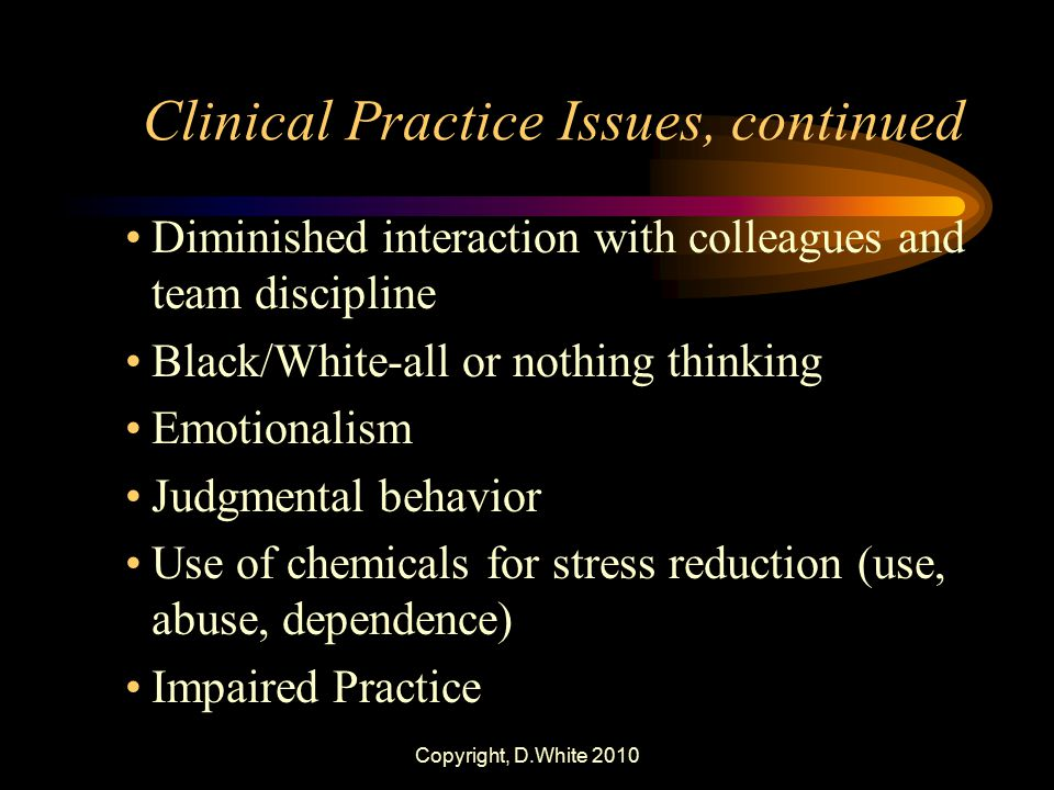 Copyright, D.White 2010 Clinical Practice Issues, continued Diminished interaction with colleagues and team discipline Black/White-all or nothing thin