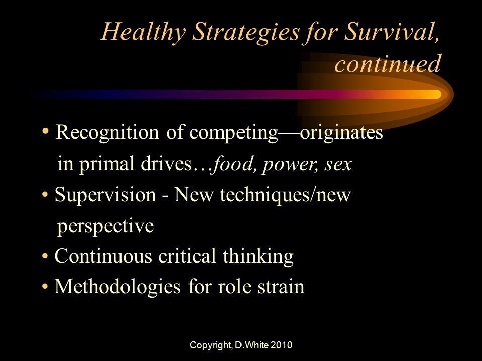Copyright, D.White 2010 Healthy Strategies for Survival, continued Recognition of competing—originates in primal drives…food, power, sex Supervision -