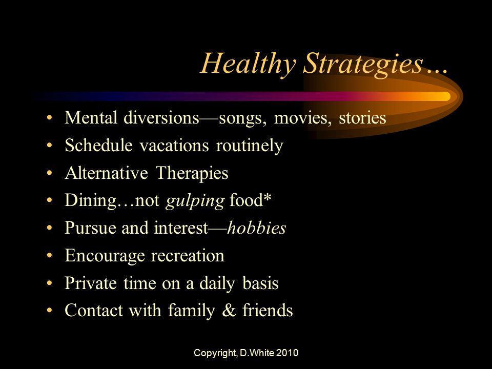 Copyright, D.White 2010 Healthy Strategies… Mental diversions—songs, movies, stories Schedule vacations routinely Alternative Therapies Dining…not gul