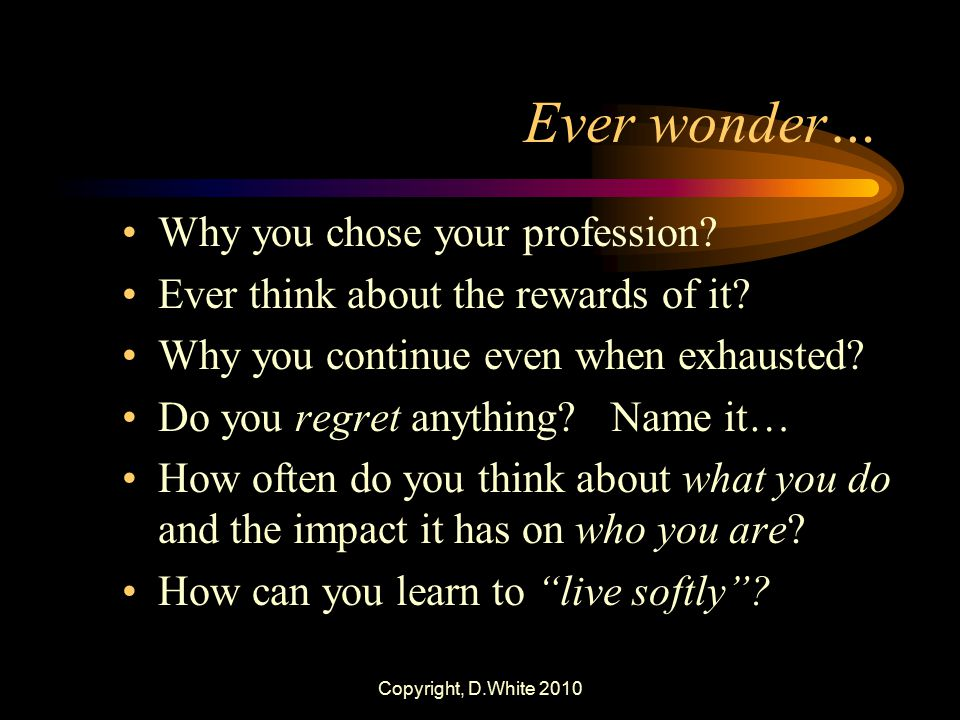 Copyright, D.White 2010 Ever wonder… Why you chose your profession? Ever think about the rewards of it? Why you continue even when exhausted? Do you r