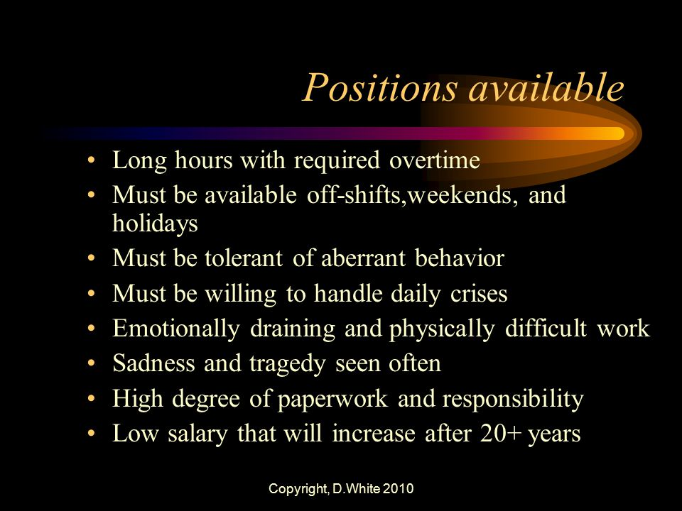 Copyright, D.White 2010 Positions available Long hours with required overtime Must be available off-shifts,weekends, and holidays Must be tolerant of