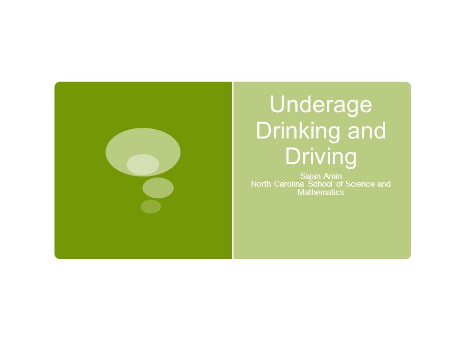 Underage Drinking and Driving Sajan Amin North Carolina School of Science and Mathematics