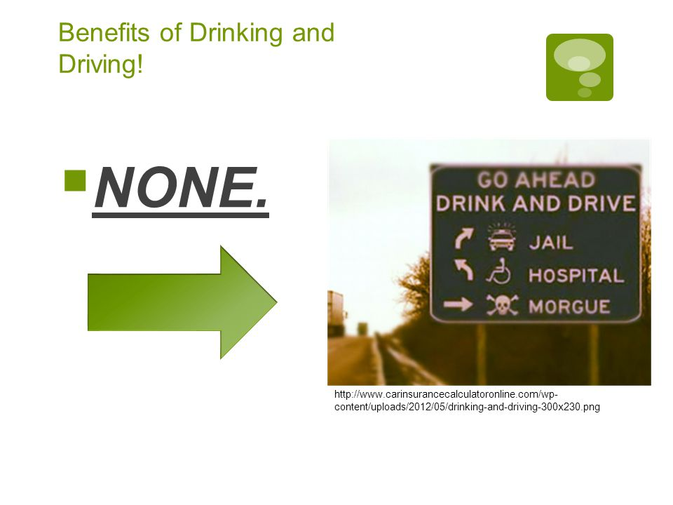 Benefits of Drinking and Driving.  NONE.