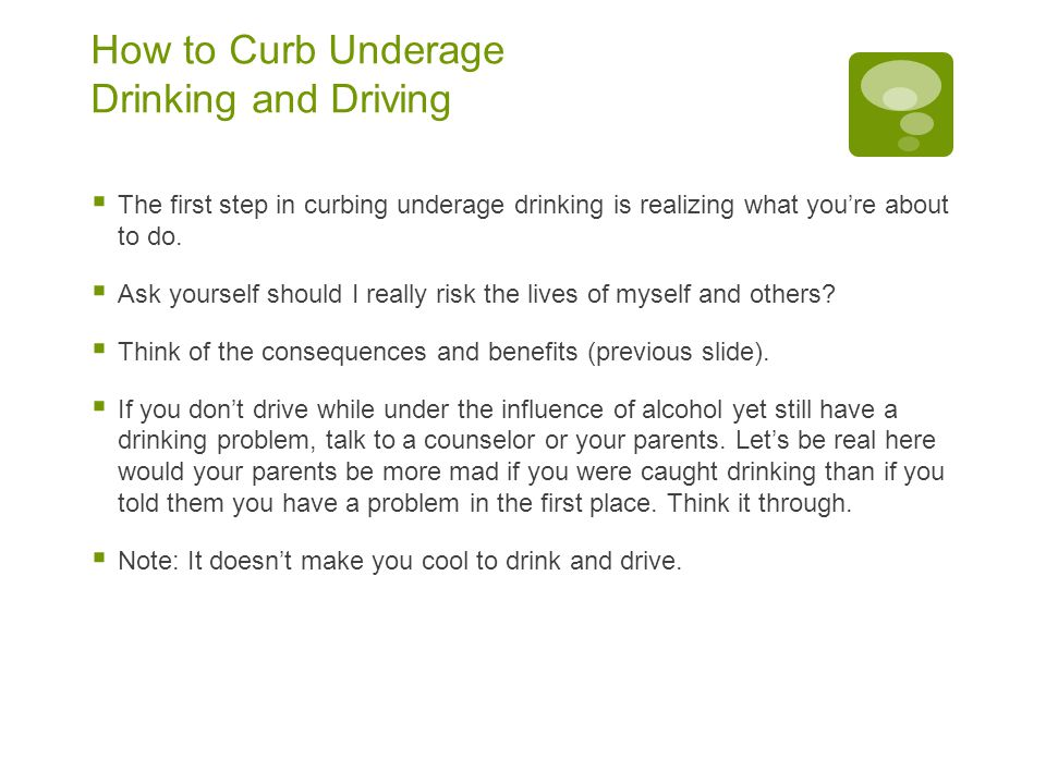 How to Curb Underage Drinking and Driving  The first step in curbing underage drinking is realizing what you're about to do.
