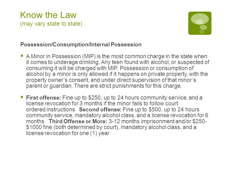 Know the Law (may vary state to state) Possession/Consumption/Internal Possession  A Minor in Possession (MIP) is the most common charge in the state when it comes to underage drinking.