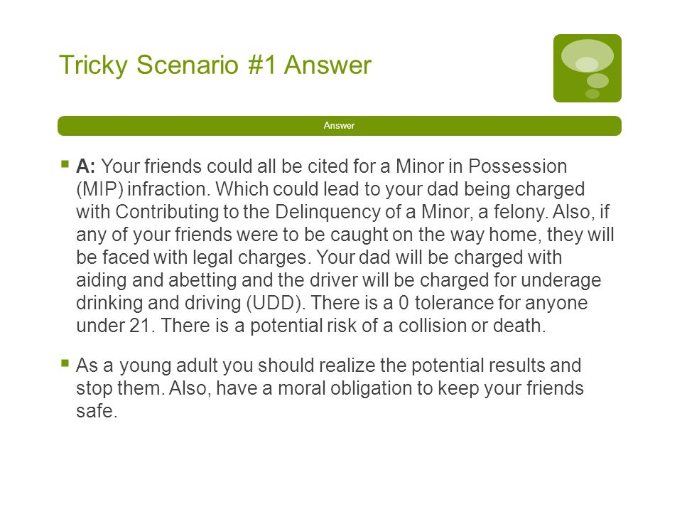 Tricky Scenario #1 Answer Answer  A: Your friends could all be cited for a Minor in Possession (MIP) infraction.