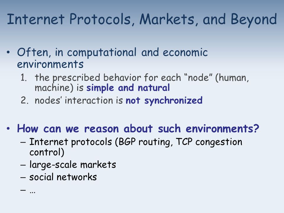 Internet Protocols, Markets, and Beyond Often, in computational and economic environments 1.the prescribed behavior for each node (human, machine) is simple and natural 2.nodes' interaction is not synchronized How can we reason about such environments.