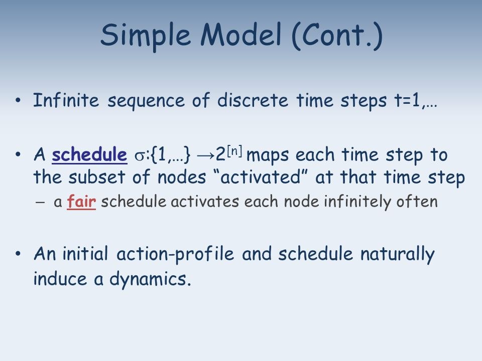 Infinite sequence of discrete time steps t=1,… A schedule  :{1,…} → 2 [n] maps each time step to the subset of nodes activated at that time step – a fair schedule activates each node infinitely often An initial action-profile and schedule naturally induce a dynamics.