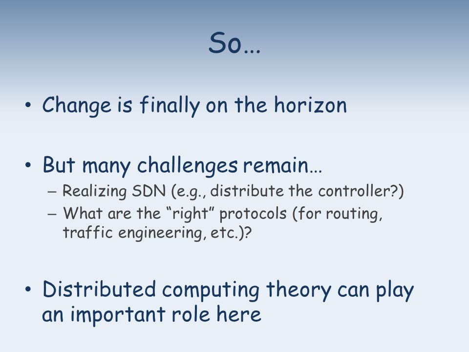So… Change is finally on the horizon But many challenges remain… – Realizing SDN (e.g., distribute the controller ) – What are the right protocols (for routing, traffic engineering, etc.).