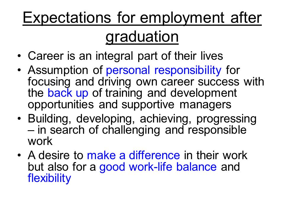 Expectations for employment after graduation Career is an integral part of their lives Assumption of personal responsibility for focusing and driving own career success with the back up of training and development opportunities and supportive managers Building, developing, achieving, progressing – in search of challenging and responsible work A desire to make a difference in their work but also for a good work-life balance and flexibility