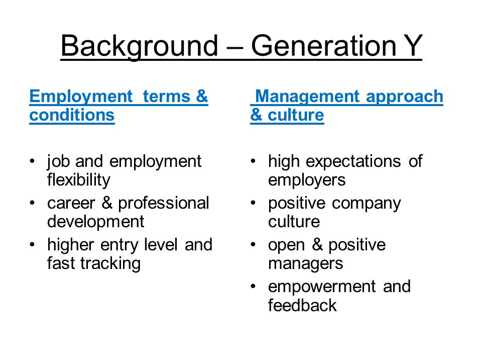 Background – Generation Y Personal career development drive for career success, craving opportunity & responsibility individual responsibility for career need to meet personal goals Personal values balanced lifestyle (but willing to sacrifice work- life balance in short term for career gain) enjoyment of work, embrace change, diversity, equality, tolerance, fairness
