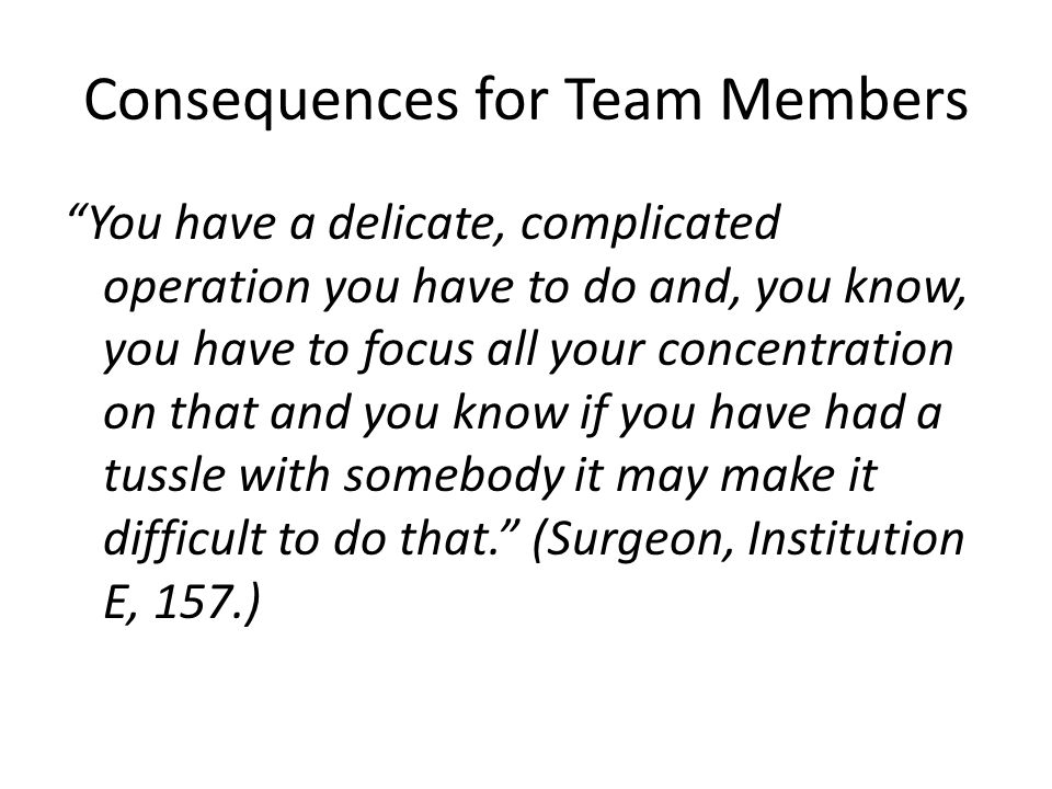 Consequences for Team Members You have a delicate, complicated operation you have to do and, you know, you have to focus all your concentration on that and you know if you have had a tussle with somebody it may make it difficult to do that. (Surgeon, Institution E, 157.)