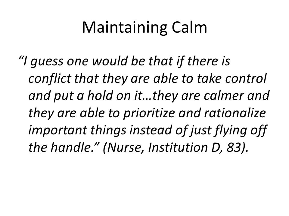 Maintaining Calm I guess one would be that if there is conflict that they are able to take control and put a hold on it…they are calmer and they are able to prioritize and rationalize important things instead of just flying off the handle. (Nurse, Institution D, 83).