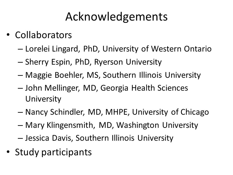 Acknowledgements Collaborators – Lorelei Lingard, PhD, University of Western Ontario – Sherry Espin, PhD, Ryerson University – Maggie Boehler, MS, Southern Illinois University – John Mellinger, MD, Georgia Health Sciences University – Nancy Schindler, MD, MHPE, University of Chicago – Mary Klingensmith, MD, Washington University – Jessica Davis, Southern Illinois University Study participants