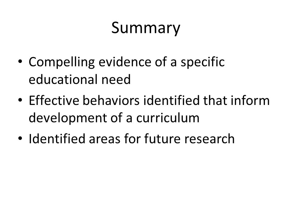 Summary Compelling evidence of a specific educational need Effective behaviors identified that inform development of a curriculum Identified areas for future research