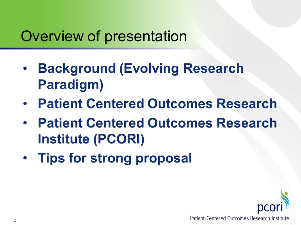 2 Background (Evolving Research Paradigm) Patient Centered Outcomes Research Patient Centered Outcomes Research Institute (PCORI) Tips for strong proposal Overview of presentation