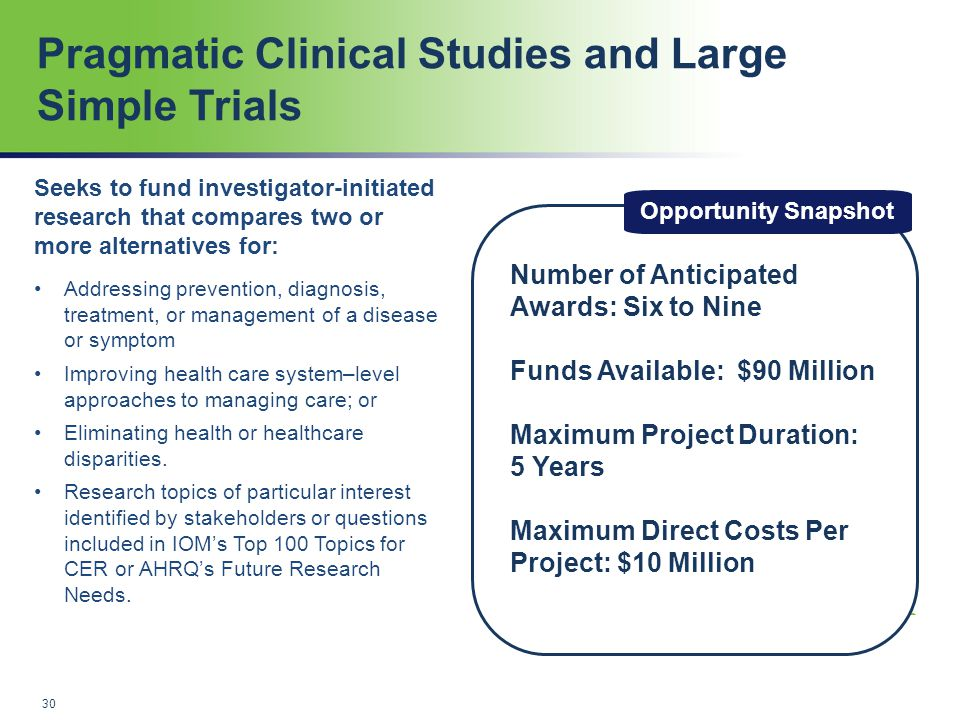 Pragmatic Clinical Studies and Large Simple Trials Opportunity Snapshot Number of Anticipated Awards: Six to Nine Funds Available: $90 Million Maximum Project Duration: 5 Years Maximum Direct Costs Per Project: $10 Million Seeks to fund investigator-initiated research that compares two or more alternatives for: Addressing prevention, diagnosis, treatment, or management of a disease or symptom Improving health care system–level approaches to managing care; or Eliminating health or healthcare disparities.