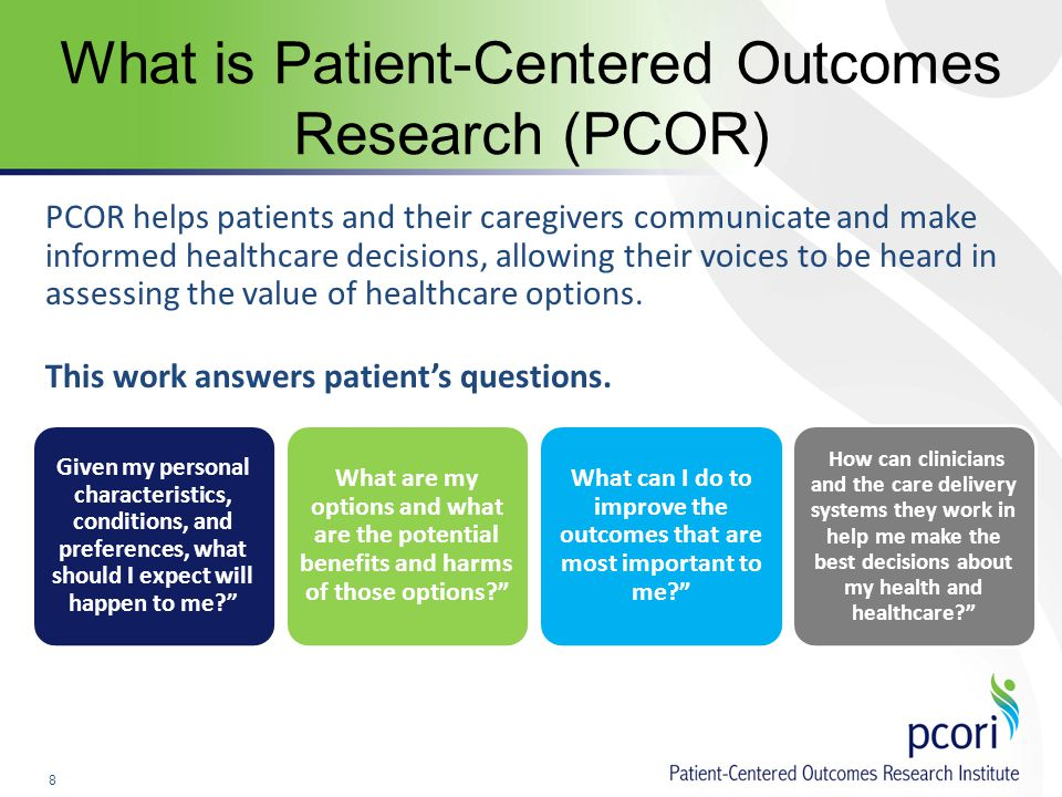 8 What is Patient-Centered Outcomes Research (PCOR) PCOR helps patients and their caregivers communicate and make informed healthcare decisions, allowing their voices to be heard in assessing the value of healthcare options.