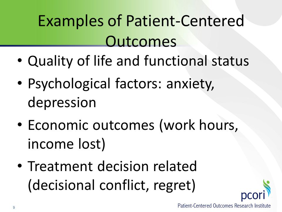 9 Examples of Patient-Centered Outcomes Quality of life and functional status Psychological factors: anxiety, depression Economic outcomes (work hours, income lost) Treatment decision related (decisional conflict, regret)