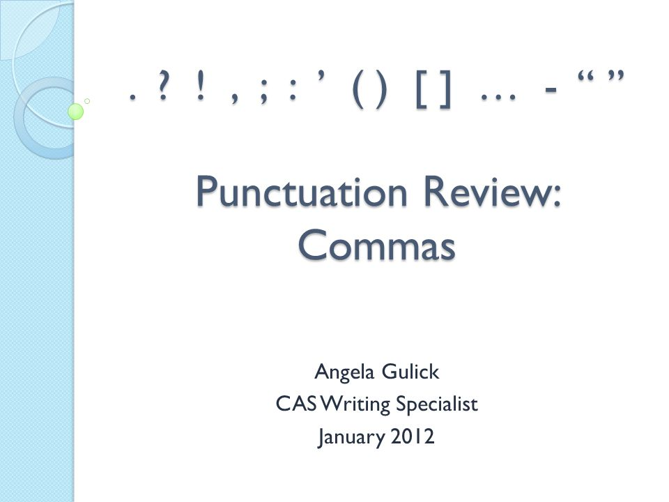 """. ? !, ; : ' ( ) [ ] … - """" """" Punctuation Review: Commas Angela Gulick CAS Writing Specialist January 2012"""