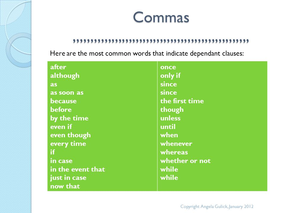 Commas,,,,,,,,,,,,,,,,,,,,,,,,,,,,,,,,,,,,,,,,,,,,,,,,,,, Here are the most common words that indicate dependant clauses: Copyright Angela Gulick, January 2012 after although as as soon as because before by the time even if even though every time if in case in the event that just in case now that once only if since since the first time though unless until when whenever whereas whether or not while while