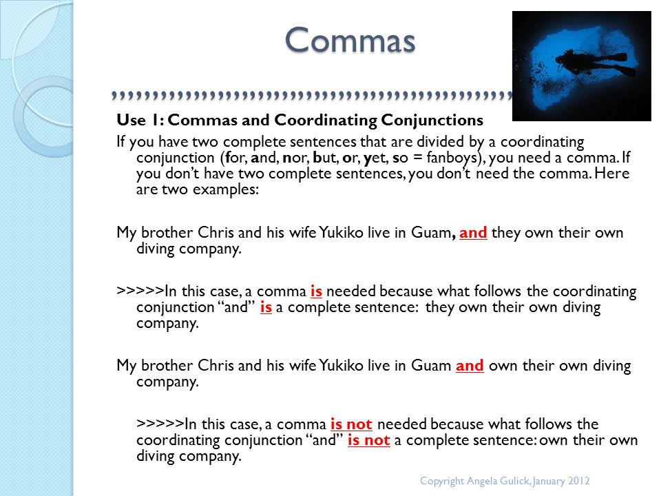 Commas,,,,,,,,,,,,,,,,,,,,,,,,,,,,,,,,,,,,,,,,,,,,,,,,,,, Commas,,,,,,,,,,,,,,,,,,,,,,,,,,,,,,,,,,,,,,,,,,,,,,,,,,, Use 1: Commas and Coordinating Conjunctions If you have two complete sentences that are divided by a coordinating conjunction (for, and, nor, but, or, yet, so = fanboys), you need a comma.