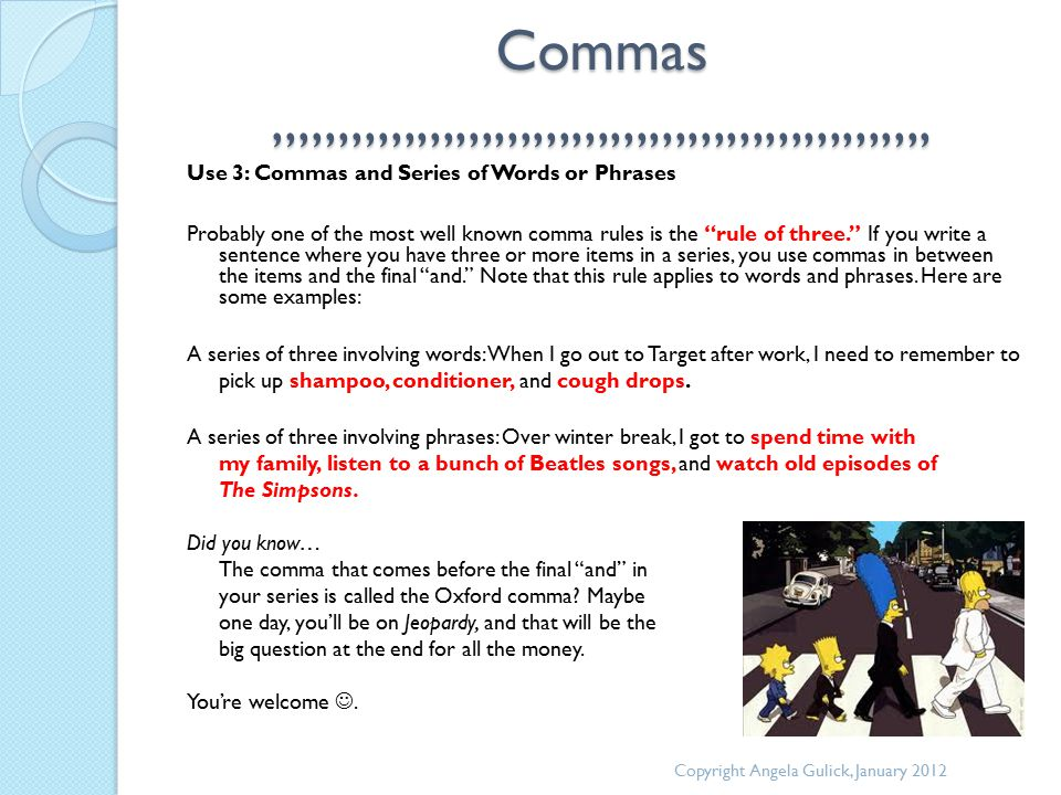Commas,,,,,,,,,,,,,,,,,,,,,,,,,,,,,,,,,,,,,,,,,,,,,,,,,,, Use 3: Commas and Series of Words or Phrases Probably one of the most well known comma rules