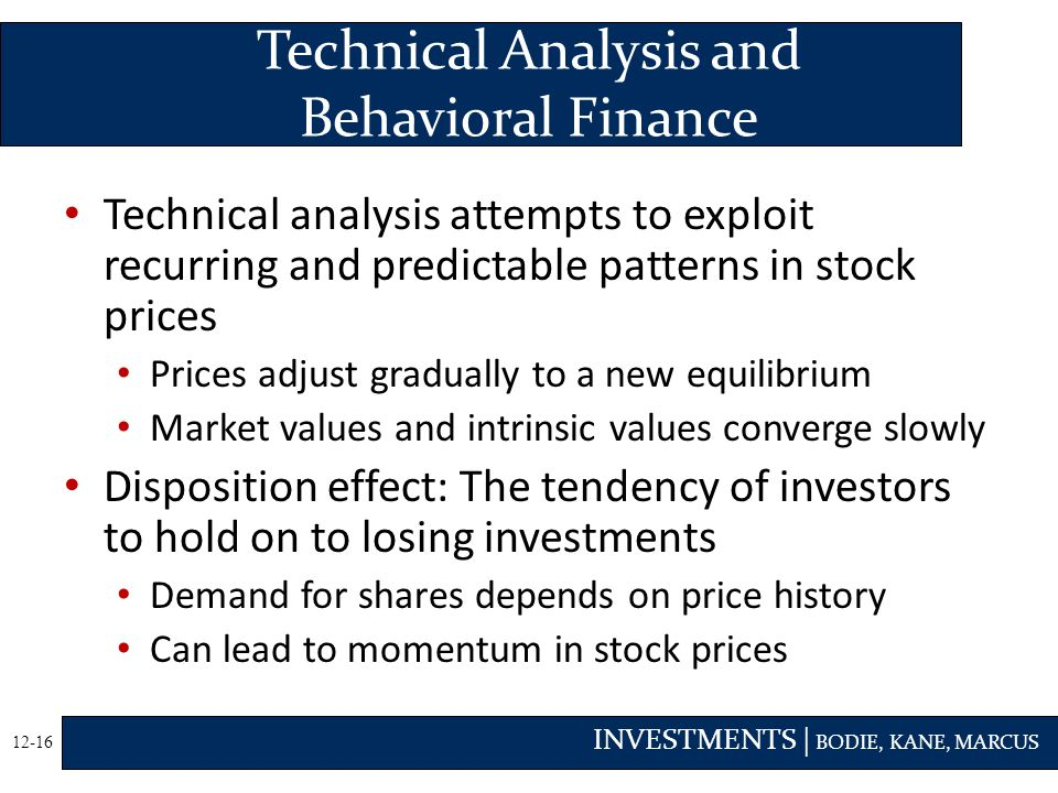 INVESTMENTS | BODIE, KANE, MARCUS 12-16 Technical analysis attempts to exploit recurring and predictable patterns in stock prices Prices adjust gradually to a new equilibrium Market values and intrinsic values converge slowly Disposition effect: The tendency of investors to hold on to losing investments Demand for shares depends on price history Can lead to momentum in stock prices Technical Analysis and Behavioral Finance