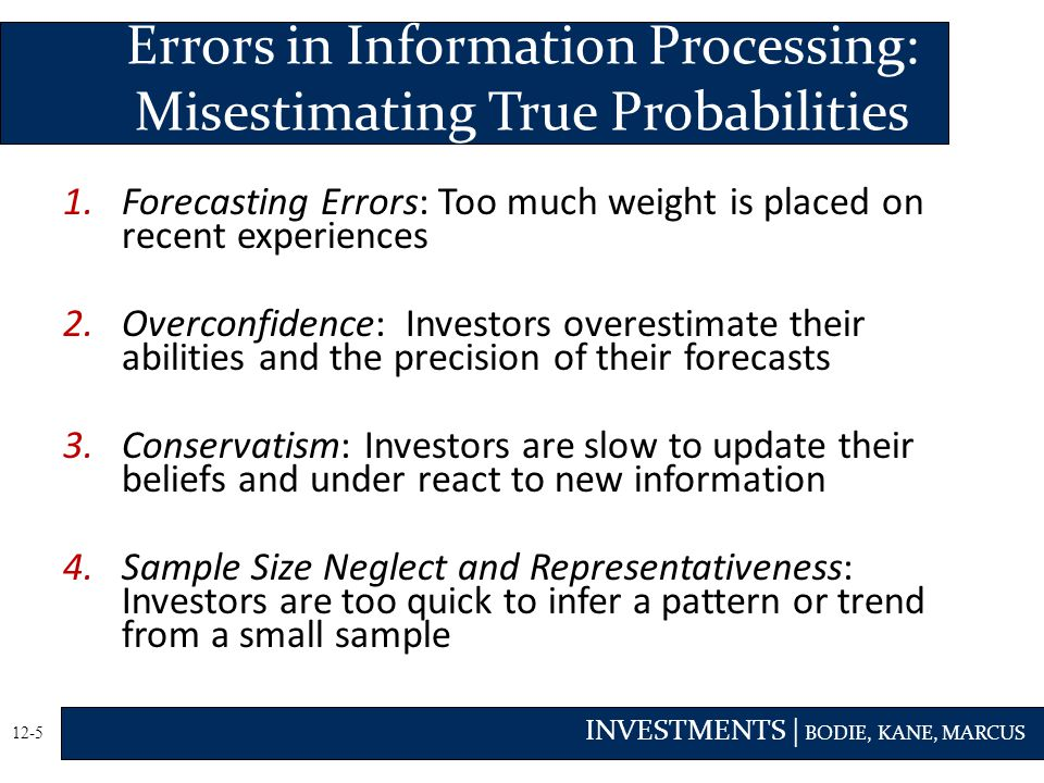 INVESTMENTS | BODIE, KANE, MARCUS 12-5 1.Forecasting Errors: Too much weight is placed on recent experiences 2.Overconfidence: Investors overestimate their abilities and the precision of their forecasts 3.Conservatism: Investors are slow to update their beliefs and under react to new information 4.Sample Size Neglect and Representativeness: Investors are too quick to infer a pattern or trend from a small sample Errors in Information Processing: Misestimating True Probabilities