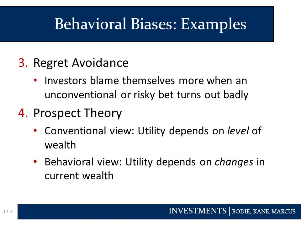 INVESTMENTS | BODIE, KANE, MARCUS 12-7 3.Regret Avoidance Investors blame themselves more when an unconventional or risky bet turns out badly 4.Prospect Theory Conventional view: Utility depends on level of wealth Behavioral view: Utility depends on changes in current wealth Behavioral Biases: Examples