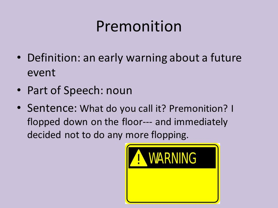 Premonition Definition: an early warning about a future event Part of Speech: noun Sentence: What do you call it? Premonition? I flopped down on the f