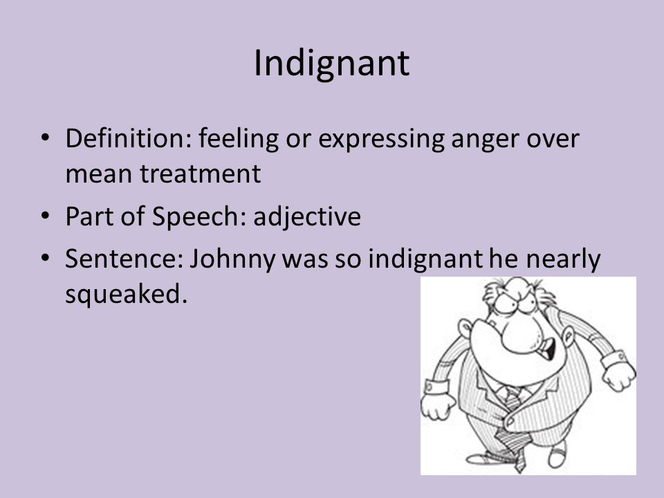 Indignant Definition: feeling or expressing anger over mean treatment Part of Speech: adjective Sentence: Johnny was so indignant he nearly squeaked.