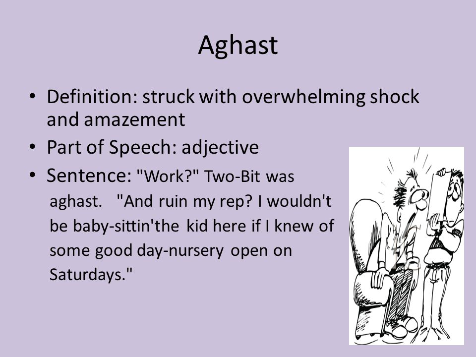 Aghast Definition: struck with overwhelming shock and amazement Part of Speech: adjective Sentence: