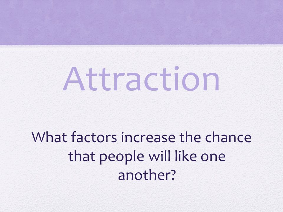Attraction What factors increase the chance that people will like one another?