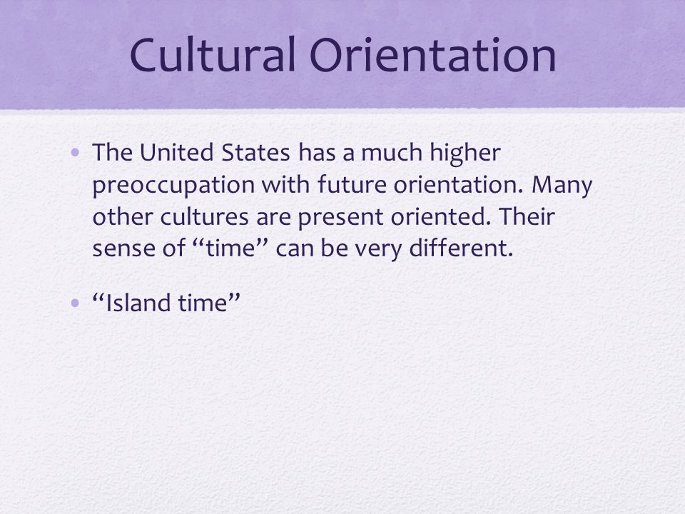 Cultural Orientation The United States has a much higher preoccupation with future orientation. Many other cultures are present oriented. Their sense