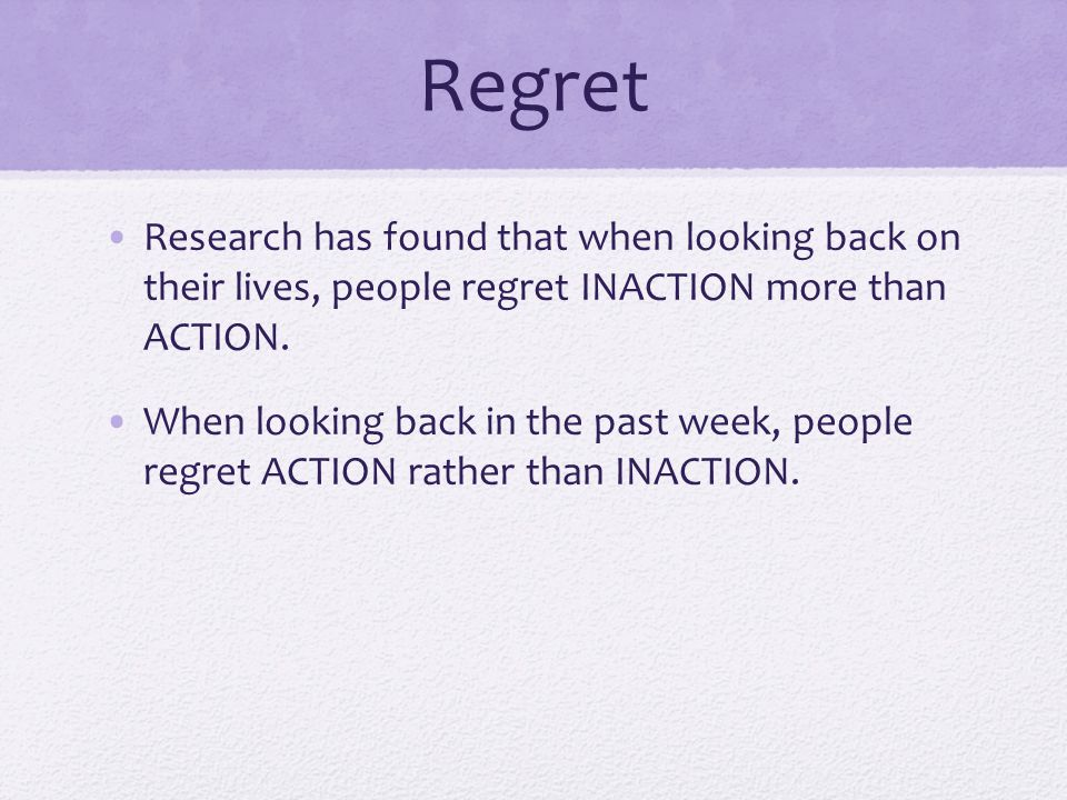 Regret Research has found that when looking back on their lives, people regret INACTION more than ACTION. When looking back in the past week, people r